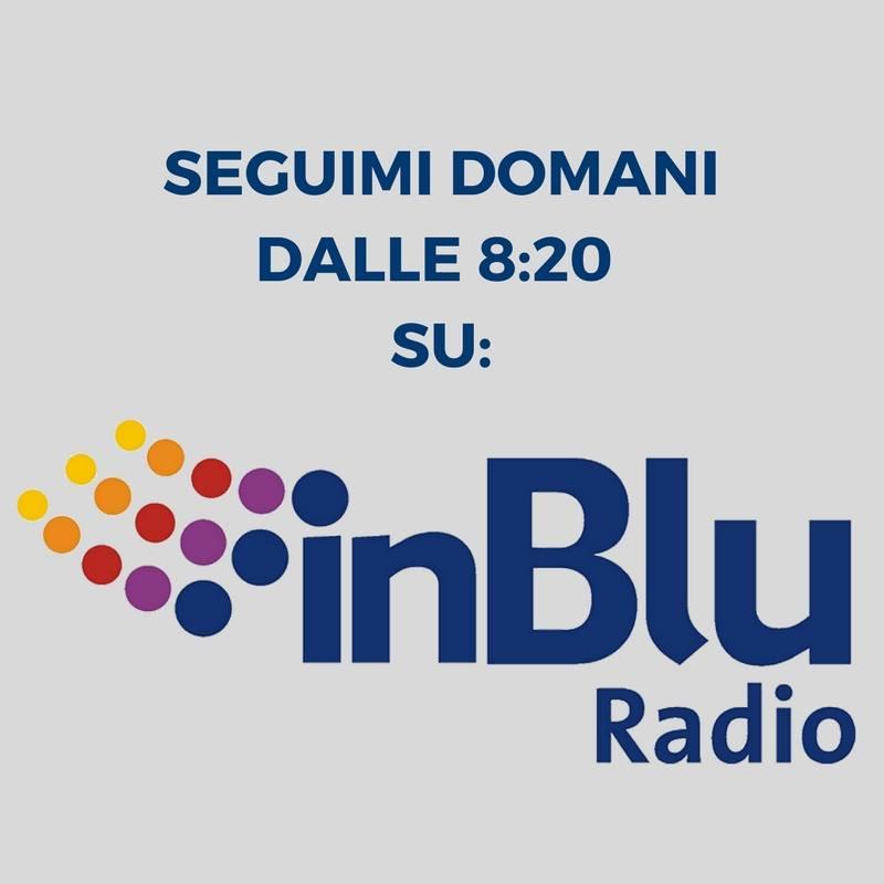 Seguimi domani mattina dalle 8:20 su InBlu Radio